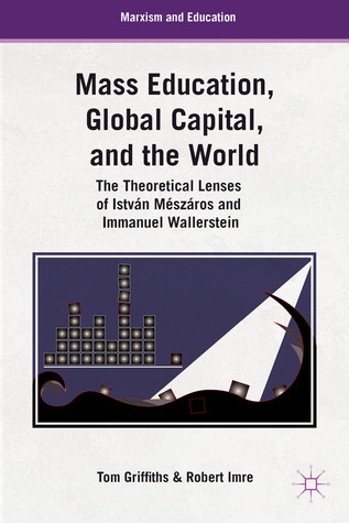 Mass Education, Global Capital, and the World: The Theoretical Lenses of István Mészáros and Immanuel Wallerstein Tom Griffiths