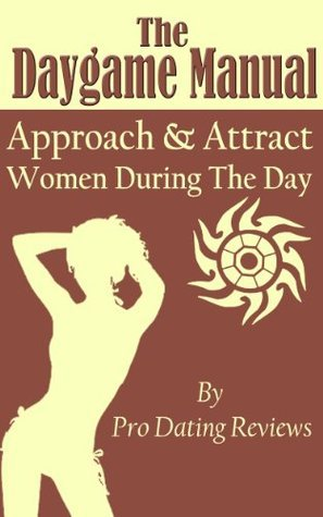 The Daygame Manual - Approach and Attract Women During the Day  by  Pro Dating Reviews