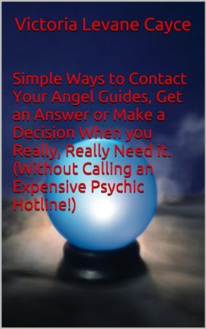 Simple Ways to Contact Your Angel Guides, Get an Answer or Make a Decision When you Really, Really Need it.  by  Victoria LeVane Cayce