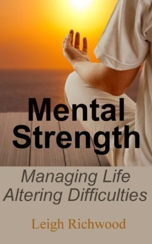 Mental Strength - Managing Life Altering Difficulties Leigh Richwood