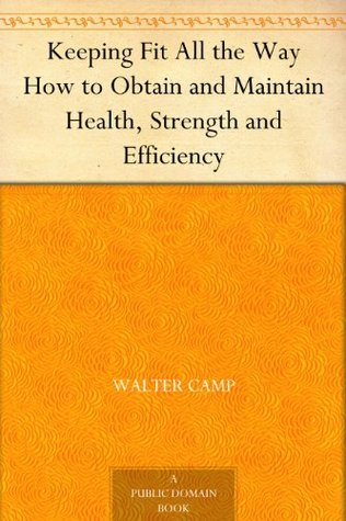 Keeping Fit All the Way How to Obtain and Maintain Health, Strength and Efficiency  by  Walter Camp