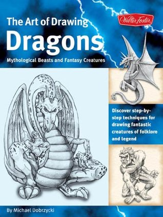 The Art of Drawing Dragons, Mythological Beasts, and Fantasy Creatures: Discover Simple Step-by-Step Techniques for Drawing Fantastic Creatures of Folklore and Legend (The Collectors Series) Michael Dobrzycki
