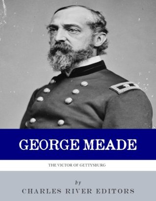 The Victor of Gettysburg: The Life and Career of General George Meade  by  Charles River Editors