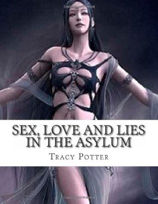 Sex, Love and Lies In The Asylum Tracy  Potter