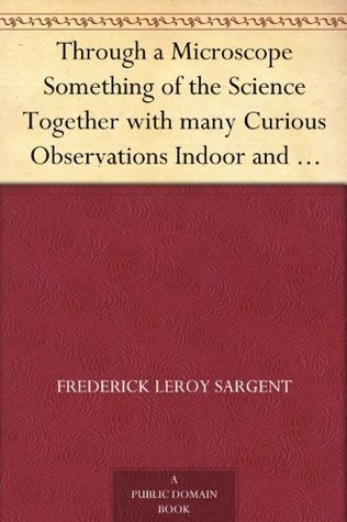 Through a Microscope Something of the Science Together with many Curious Observations Indoor and Out and Directions for a Home-made Microscope.  by  Samuel Roberts Wells