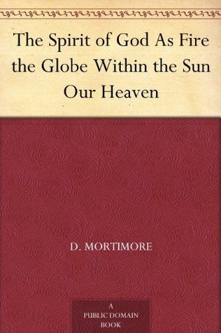 The Spirit of God As Fire the Globe Within the Sun Our Heaven D. Mortimore