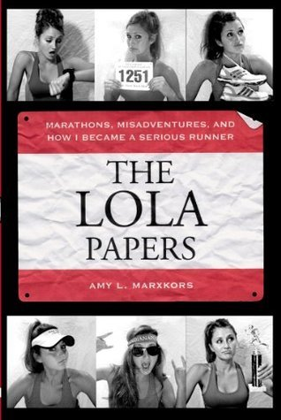 The Lola Papers: Marathons, Misadventures, and How I Became a Serious Runner Amy L. Marxkors