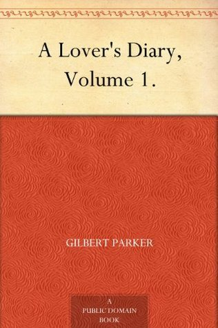 A Lovers Diary, Volume 1. Gilbert Parker