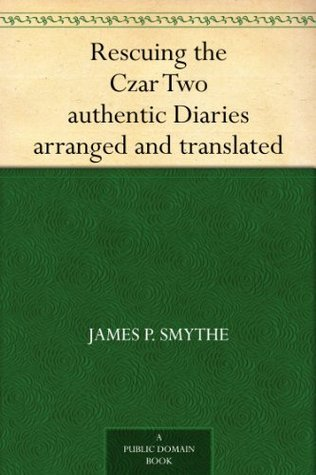 Rescuing the Czar Two authentic Diaries arranged and translated James P. Smythe