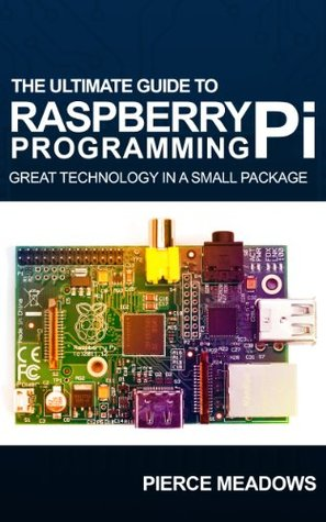 Raspberry Pi : The Ultimate Guide to Start Raspberry Pi Programming Today  by  Pierce Meadows
