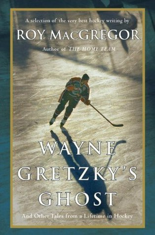 Wayne Gretzkys Ghost: And Other Tales from a Lifetime in Hockey  by  Roy MacGregor