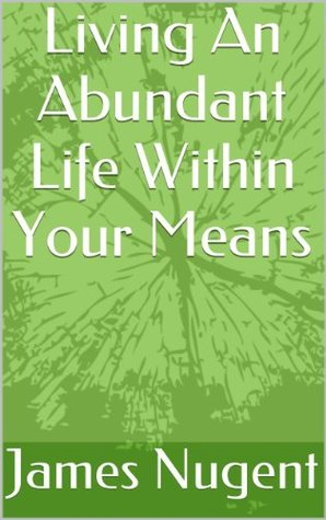 Living An Abundant Life Within Your Means  by  James Nugent
