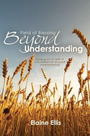 Field of Blessing - Beyond Understanding Elaine Ellis