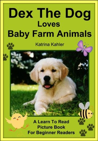 Dex The Dog Loves Baby Farm Animals - Early Reader - A Learn to Read Book for Beginner Readers  by  Katrina Kahler