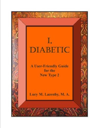 I, Diabetic:  A User-Friendly Guide for the New Type 2 and Family  by  Lucy M. Lazenby