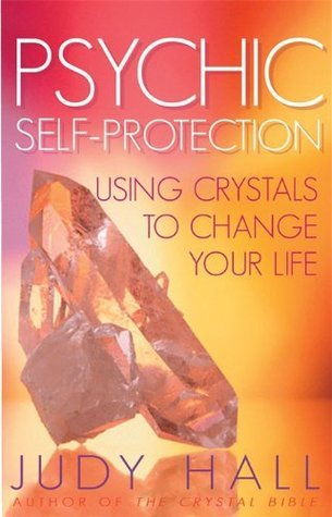 Psychic Self-Protection: Using Crystals to Change your Life Judy Hall