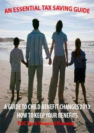 A Guide To Child Benefit Changes 2013- How To Keep YOUR Benefits  by  PGC Tax and Financial Planning