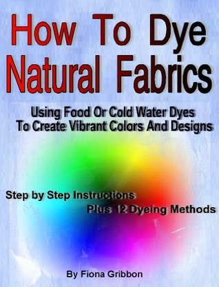 How to Dye Natural Fabrics Using Food Or Cold Water Dyes To Create Vibrant Colors And Designs:  by  Fiona Gribbon