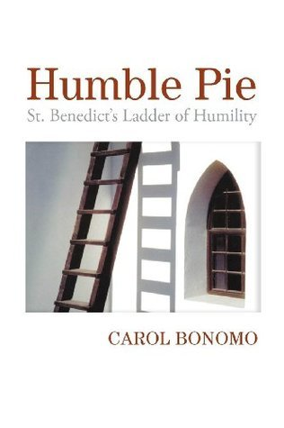Humble Pie: St. Benedicts Ladder of Humility  by  Carol Bonomo