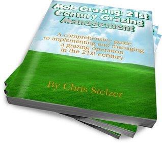 Mob Grazing: 21st Century Grazing Management  by  Chris Stelzer