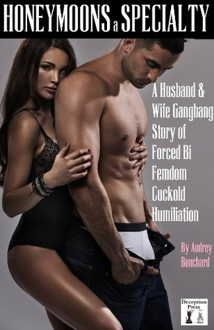 Honeymoons a Specialty: A Husband & Wife Gangbang Story of Forced Bi Femdom Cuckold Humiliation  by  Audrey Bouchard
