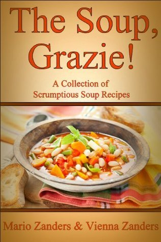 The Soup, Grazie! A Collection of Scrumptious Soup Recipes Mario Zanders