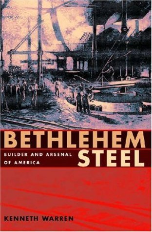 Bethlehem Steel: Builder and Arsenal of America  by  Kenneth Warren
