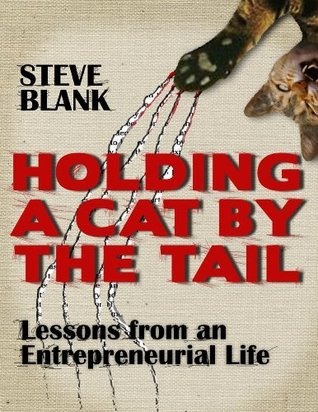 Holding A Cat By The Tail: Lessons from an Entrepreneurial Life  by  Steven Gary Blank