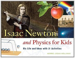 Isaac Newton and Physics for Kids: His Life and Ideas with 21 Activities (For Kids series) Kerrie Logan Hollihan