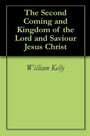 The Second Coming and Kingdom of the Lord and Saviour Jesus Christ William Kelly