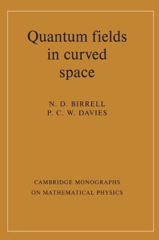 Quantum Fields in Curved Space (Cambridge Monographs on Mathematical Physics) N.D. Birrell