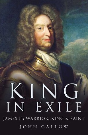 King in Exile: James II, Warrior King and Saint  by  John Callow