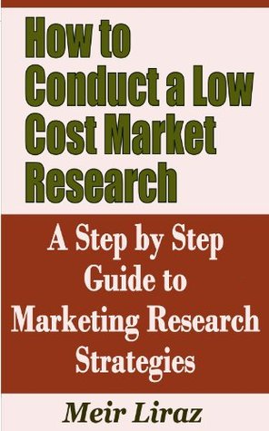 How to Conduct a Low Cost Market Research - A Step Step Guide to Marketing Research Strategies by Meir Liraz