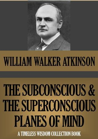 THE SUBCONSCIOUS AND THE SUPERCONSCIOUS PLANES OF MIND  by  William W. Atkinson
