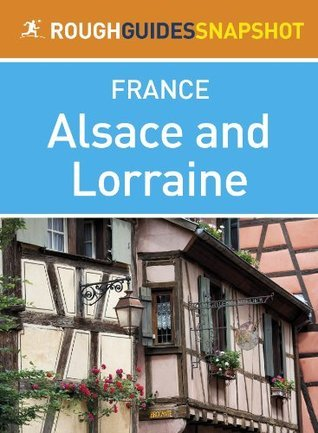Alsace and Lorraine Rough Guides Snapshot France (includes Strasbourg, the Routes des Vins, Colmar, Mulhouse, Nancy, Metz, Amnéville and Verdun) Rough Guides