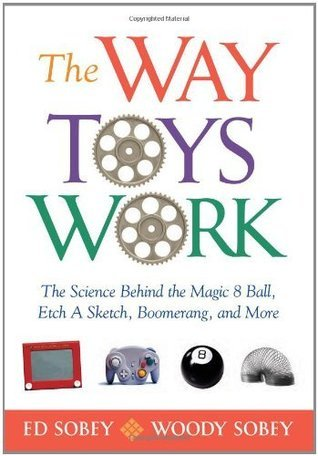 The Way Toys Work: The Science Behind the Magic 8 Ball, Etch A Sketch, Boomerang, and More  by  Ed Sobey