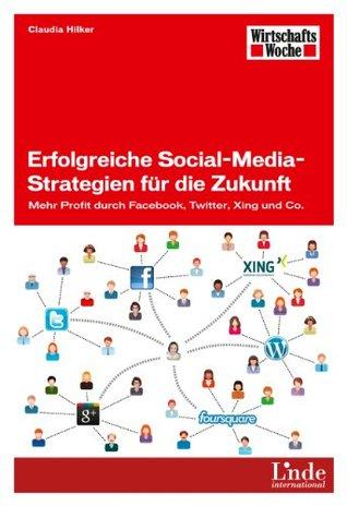 Erfolgreiche Social-Media-Strategien für die Zukunft: Mehr Profit durch Facebook, Twitter, Xing und Co. Claudia Hilker