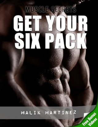 Get Your Six Pack - The No-Nonsense Fast Track To Ripped Abs  by  Malik Martinez
