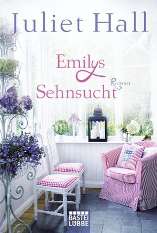 Emilys Sehnsucht: Roman Juliet Hall