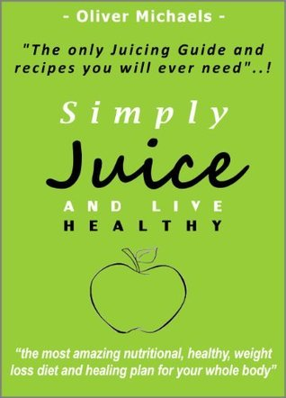Simply Juice and Live Healthy. The Only Juicing Guide and Recipes you will ever need.  by  Oliver Michaels