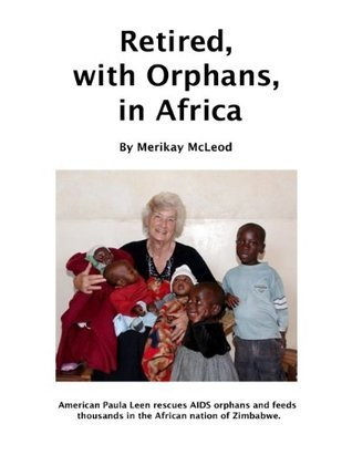 Retired, with Orphans, in Africa: One Womans Effort to Save AIDS Orphans in Zimbabwe Merikay McLeod