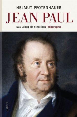 Jean Paul: Das Leben als Schreiben. Biographie Helmut Pfotenhauer