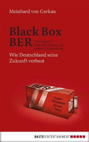 Black Box BER: Vom Flughafen Berlin Brandenburg und anderen Großbaustellen. Wie Deutschland seine Zukunft verbaut Meinhard von Gerkan