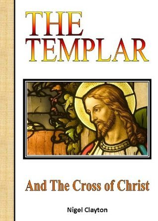 The Templar and the Cross of Christ  by  Nigel Clayton