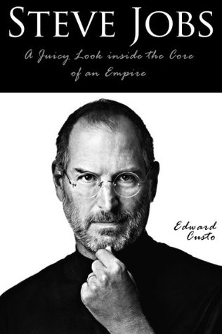Steve Jobs: A Juicy Look inside the Core of an Empire (Steve Jobs Biography) Edward Custo