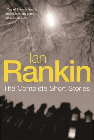 Ian Rankin: The Complete Short Stories: A Good Hanging, Beggars Banquet, Atonement Ian Rankin