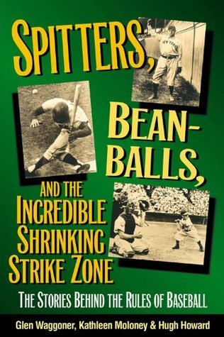 Spitters, Beanballs, and the Incredible Shrinking Strike Zone: The Stories Behind the Rules of Baseball  by  Kathleen Moloney