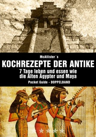 Kochrezepte der Antike (DOPPELBAND): Das geheime Kochbuch der Alten Ägypter und Maya (Kochrezepte, Diät, Abnehmen, Rezepte) McAllister