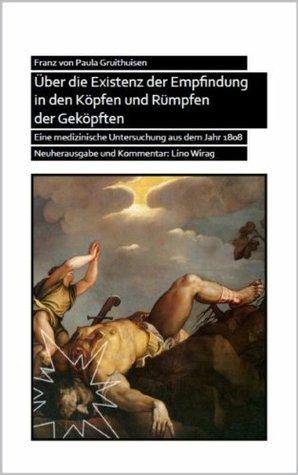 Über die Existenz der Empfindung in den Köpfen und Rümpfen der Geköpften: Eine medizinische Untersuchung aus dem Jahr 1808 von Paula Gruithuisen, Franz