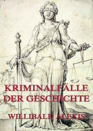 Kriminalfälle der Geschichte: Erweiterte Ausgabe Willibald Alexis